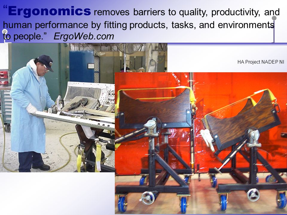 Ergonomics removes barriers to quality, productivity, and human performance by fitting products, tasks, and environments to people. ErgoWeb.com HA Project NADEP NI