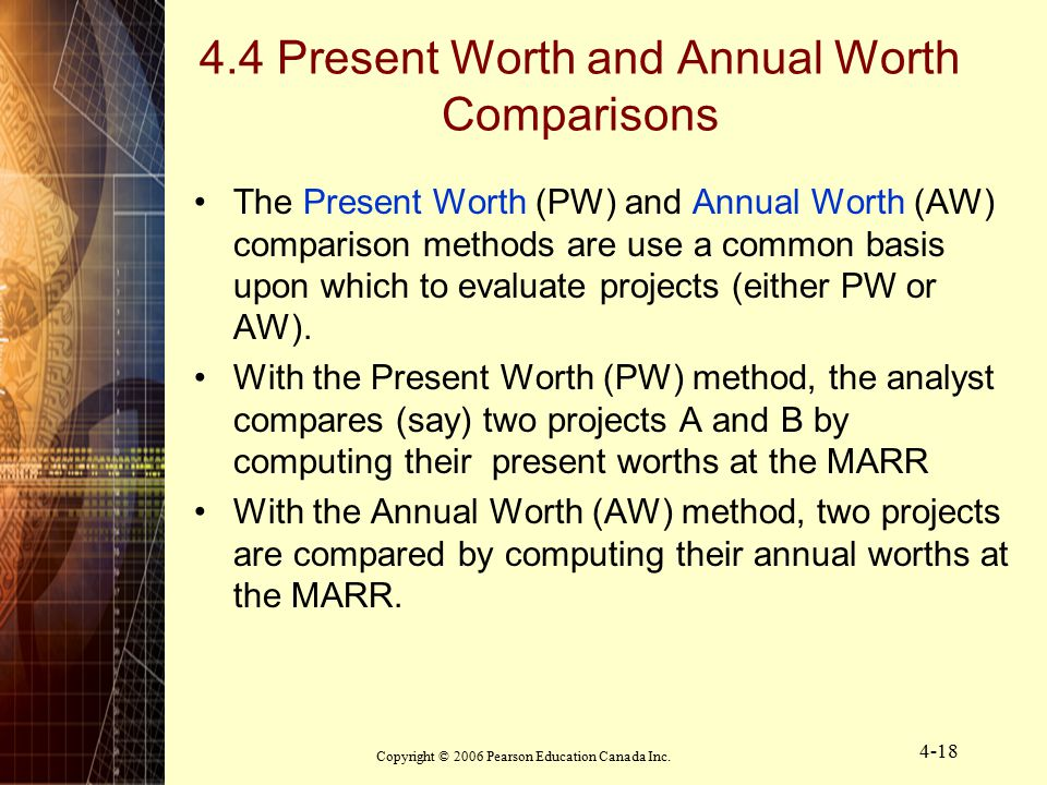 Copyright © 2006 Pearson Education Canada Inc. 4-18 4.4 Present Worth and Annual Worth Comparisons The Present Worth (PW) and Annual Worth (AW) compar