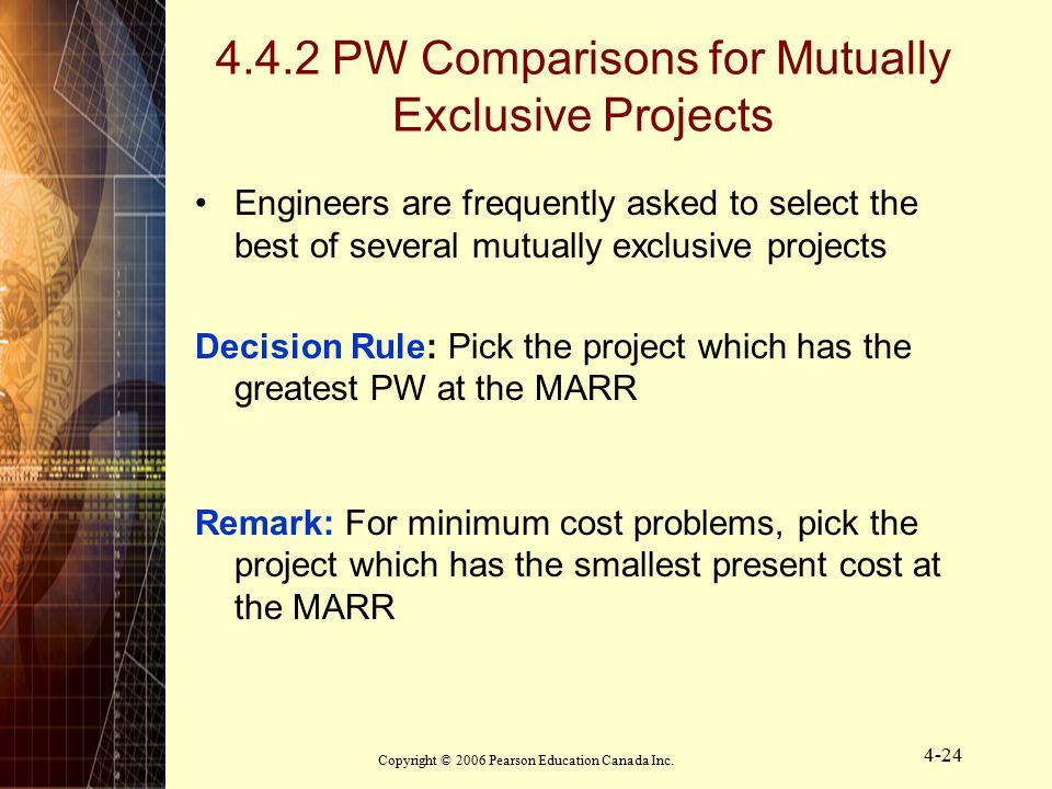 Copyright © 2006 Pearson Education Canada Inc. 4-24 4.4.2 PW Comparisons for Mutually Exclusive Projects Engineers are frequently asked to select the