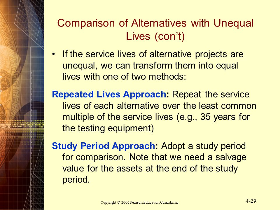 Copyright © 2006 Pearson Education Canada Inc. 4-29 Comparison of Alternatives with Unequal Lives (con't) If the service lives of alternative projects