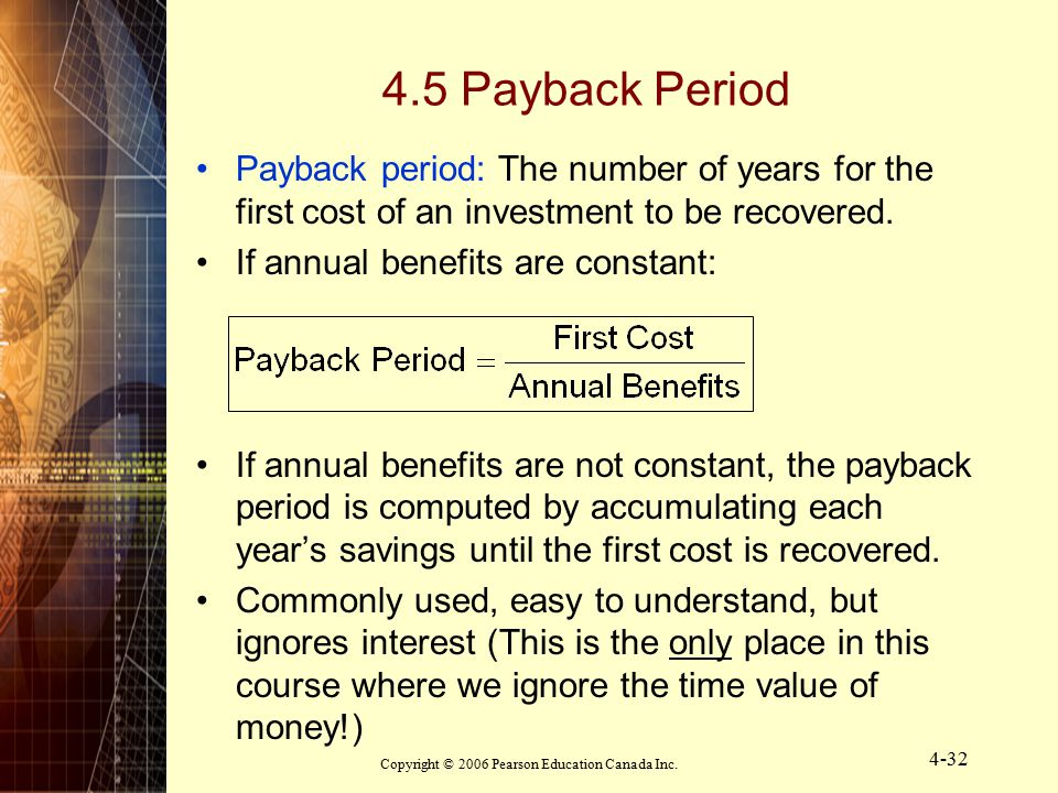 Copyright © 2006 Pearson Education Canada Inc. 4-32 4.5 Payback Period Payback period: The number of years for the first cost of an investment to be r