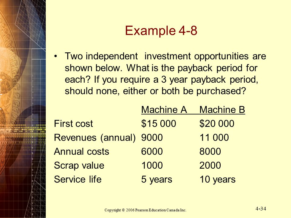 Copyright © 2006 Pearson Education Canada Inc. 4-34 Example 4-8 Two independent investment opportunities are shown below. What is the payback period f