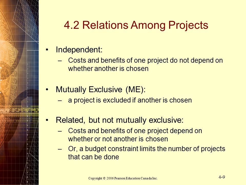 Copyright © 2006 Pearson Education Canada Inc. 4-9 4.2 Relations Among Projects Independent: –Costs and benefits of one project do not depend on wheth