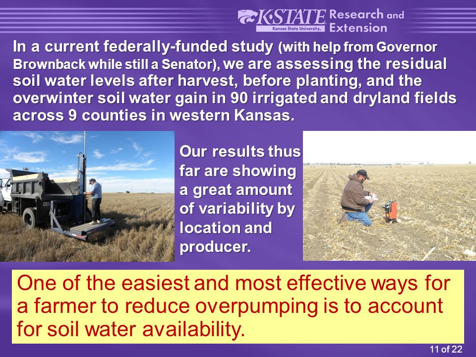 11 of 22 In a current federally-funded study (with help from Governor Brownback while still a Senator), we are assessing the residual soil water levels after harvest, before planting, and the overwinter soil water gain in 90 irrigated and dryland fields across 9 counties in western Kansas.