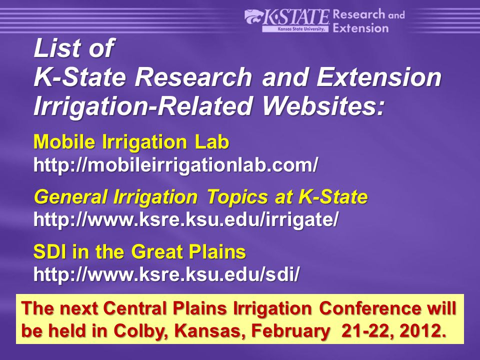 23 of 22 List of K-State Research and Extension Irrigation-Related Websites: Mobile Irrigation Lab http://mobileirrigationlab.com/ General Irrigation Topics at K-State http://www.ksre.ksu.edu/irrigate/ SDI in the Great Plains http://www.ksre.ksu.edu/sdi/ The next Central Plains Irrigation Conference will be held in Colby, Kansas, February 21-22, 2012.