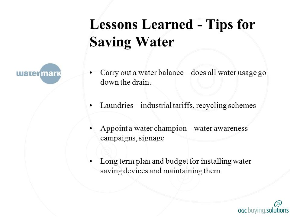 Lessons Learned - Tips for Saving Water Carry out a water balance – does all water usage go down the drain.