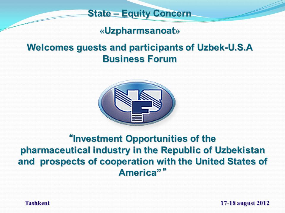 "State – Equity Concern « Uzpharmsanoat » Welcomes guests and participants of Uzbek-U.S.A Business Forum "" Investment Opportunities of the pharmaceutic"