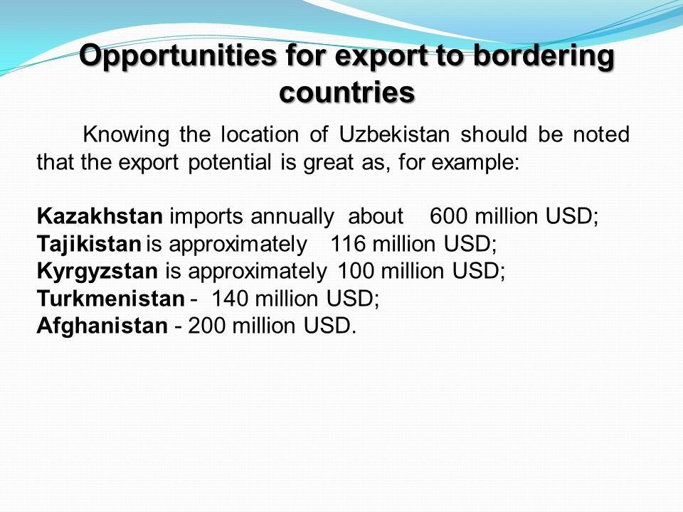 Opportunities for export to bordering countries Knowing the location of Uzbekistan should be noted that the export potential is great as, for example: