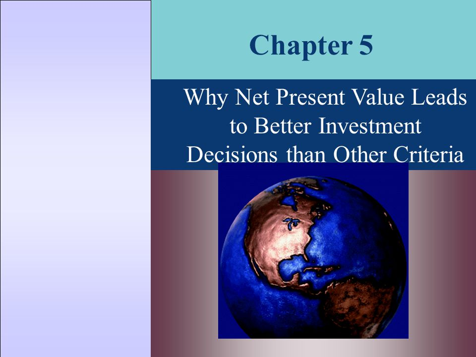Why Net Present Value Leads to Better Investment Decisions than Other Criteria Chapter 5
