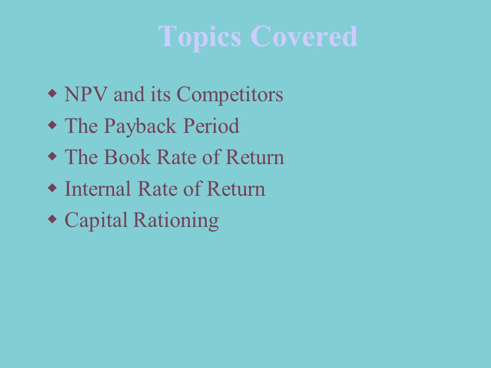 Topics Covered  NPV and its Competitors  The Payback Period  The Book Rate of Return  Internal Rate of Return  Capital Rationing