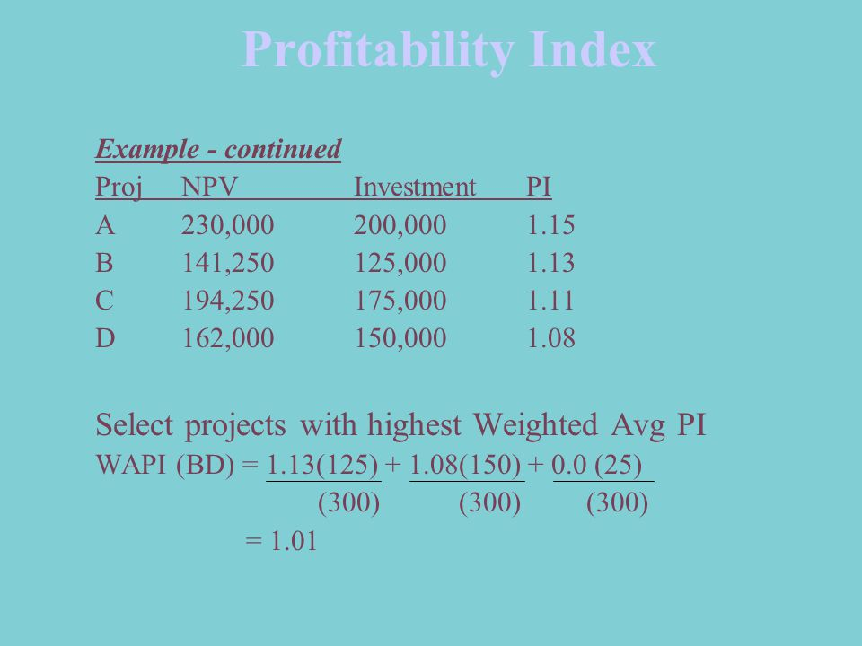 Profitability Index Example - continued ProjNPV InvestmentPI A230,000200,0001.15 B141,250125,0001.13 C194,250175,0001.11 D162,000150,0001.08 Select pr