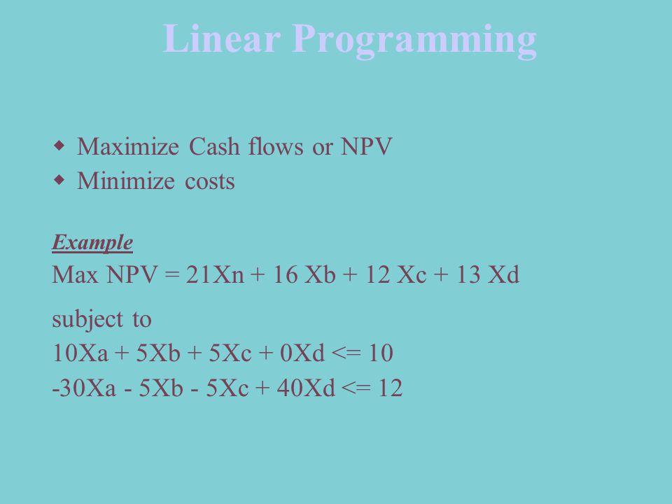 Linear Programming  Maximize Cash flows or NPV  Minimize costs Example Max NPV = 21Xn + 16 Xb + 12 Xc + 13 Xd subject to 10Xa + 5Xb + 5Xc + 0Xd <= 10 -30Xa - 5Xb - 5Xc + 40Xd <= 12