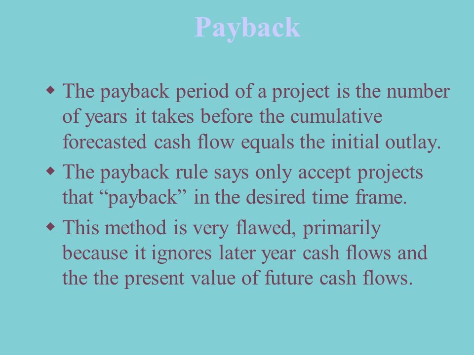 Payback  The payback period of a project is the number of years it takes before the cumulative forecasted cash flow equals the initial outlay.  The