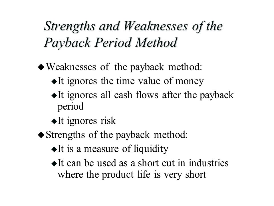 Strengths and Weaknesses of the Payback Period Method u Weaknesses of the payback method: u It ignores the time value of money u It ignores all cash flows after the payback period u It ignores risk u Strengths of the payback method: u It is a measure of liquidity u It can be used as a short cut in industries where the product life is very short