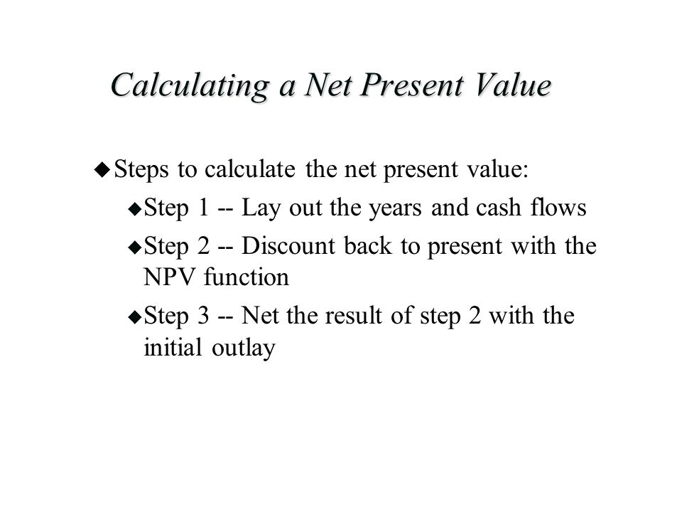 Calculating a Net Present Value u Steps to calculate the net present value: u Step 1 -- Lay out the years and cash flows u Step 2 -- Discount back to present with the NPV function u Step 3 -- Net the result of step 2 with the initial outlay