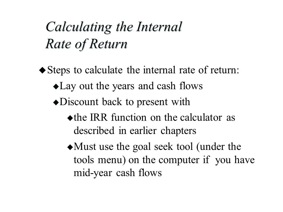 Calculating the Internal Rate of Return u Steps to calculate the internal rate of return: u Lay out the years and cash flows u Discount back to present with u the IRR function on the calculator as described in earlier chapters u Must use the goal seek tool (under the tools menu) on the computer if you have mid-year cash flows