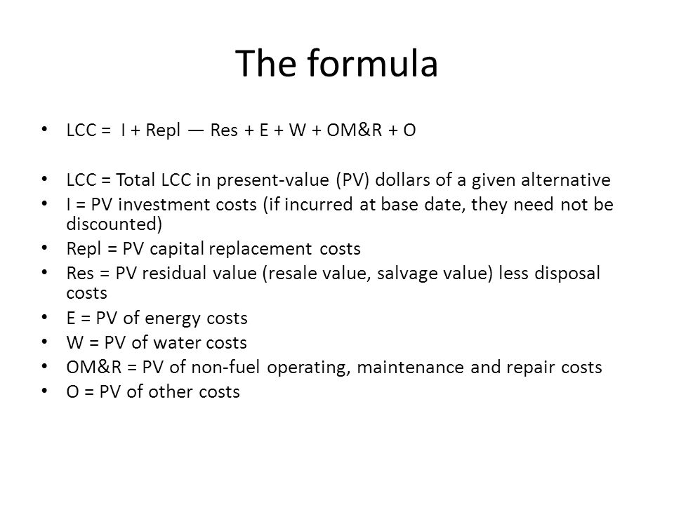 The formula LCC = I + Repl — Res + E + W + OM&R + O LCC = Total LCC in present-value (PV) dollars of a given alternative I = PV investment costs (if incurred at base date, they need not be discounted) Repl = PV capital replacement costs Res = PV residual value (resale value, salvage value) less disposal costs E = PV of energy costs W = PV of water costs OM&R = PV of non-fuel operating, maintenance and repair costs O = PV of other costs