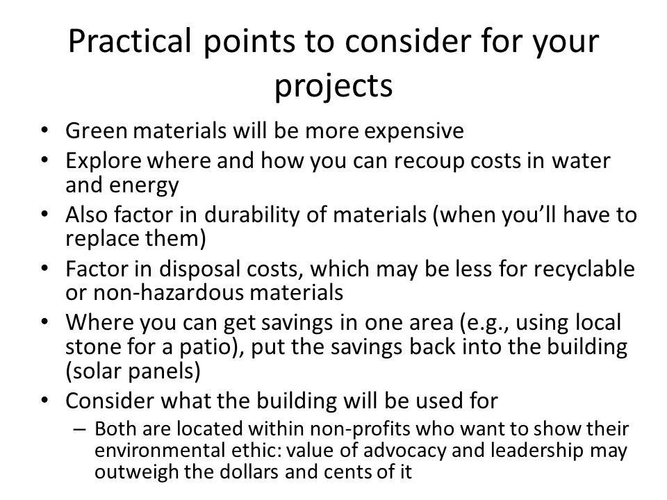 Practical points to consider for your projects Green materials will be more expensive Explore where and how you can recoup costs in water and energy Also factor in durability of materials (when you'll have to replace them) Factor in disposal costs, which may be less for recyclable or non-hazardous materials Where you can get savings in one area (e.g., using local stone for a patio), put the savings back into the building (solar panels) Consider what the building will be used for – Both are located within non-profits who want to show their environmental ethic: value of advocacy and leadership may outweigh the dollars and cents of it