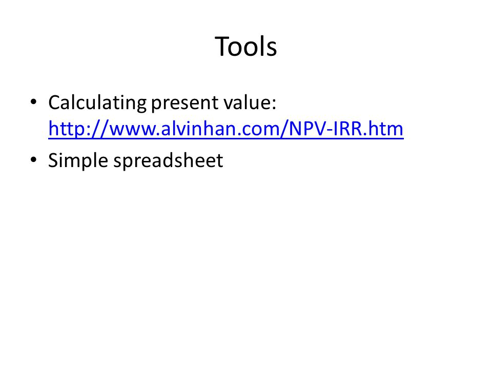 Tools Calculating present value: http://www.alvinhan.com/NPV-IRR.htm http://www.alvinhan.com/NPV-IRR.htm Simple spreadsheet