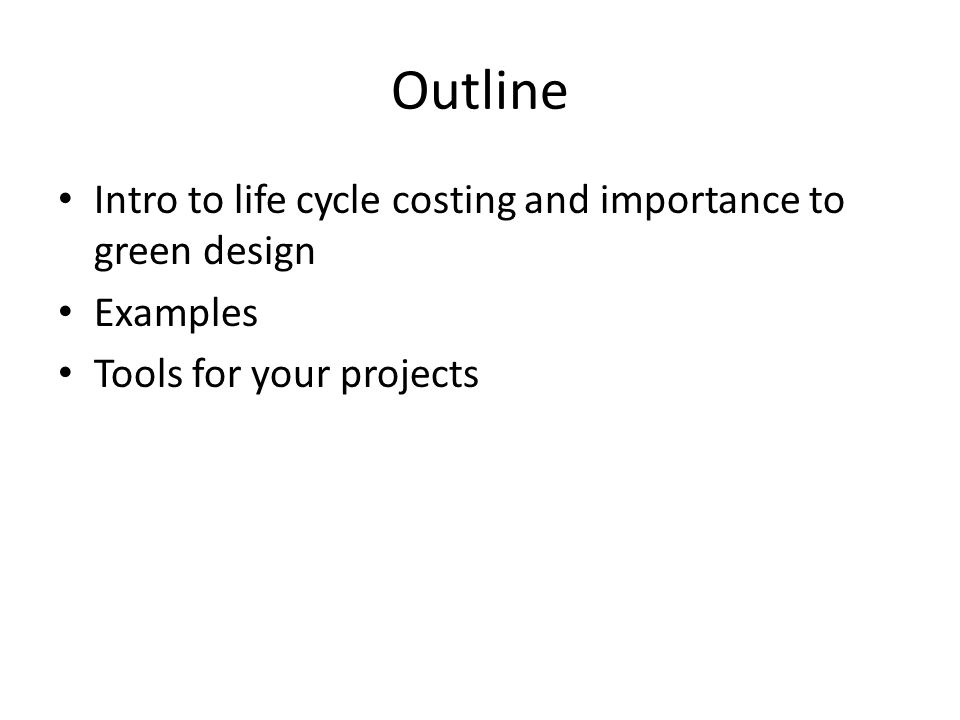 Outline Intro to life cycle costing and importance to green design Examples Tools for your projects