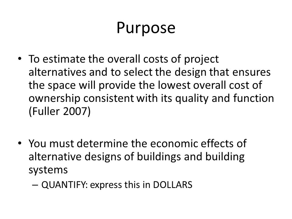 Purpose To estimate the overall costs of project alternatives and to select the design that ensures the space will provide the lowest overall cost of ownership consistent with its quality and function (Fuller 2007) You must determine the economic effects of alternative designs of buildings and building systems – QUANTIFY: express this in DOLLARS