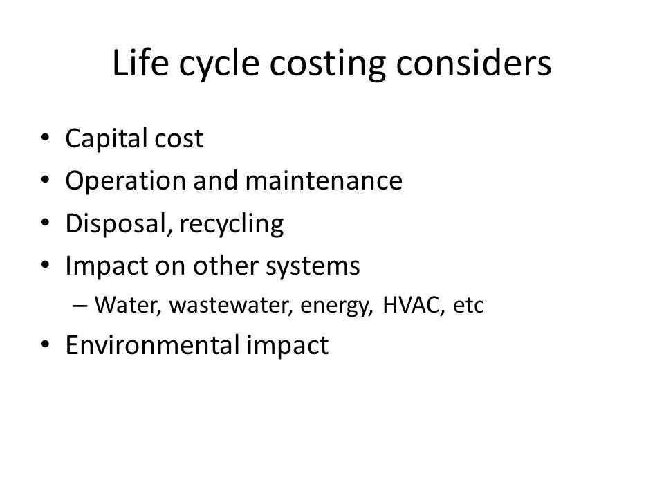 Life cycle costing considers Capital cost Operation and maintenance Disposal, recycling Impact on other systems – Water, wastewater, energy, HVAC, etc Environmental impact