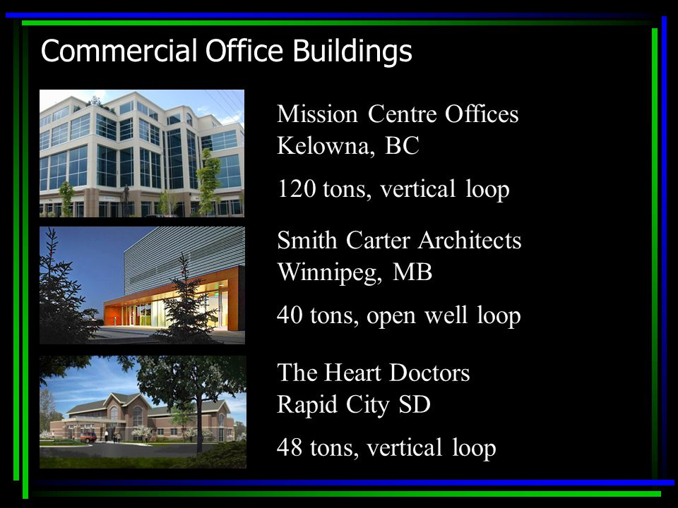 Commercial Office Buildings Mission Centre Offices Kelowna, BC 120 tons, vertical loop Smith Carter Architects Winnipeg, MB 40 tons, open well loop The Heart Doctors Rapid City SD 48 tons, vertical loop