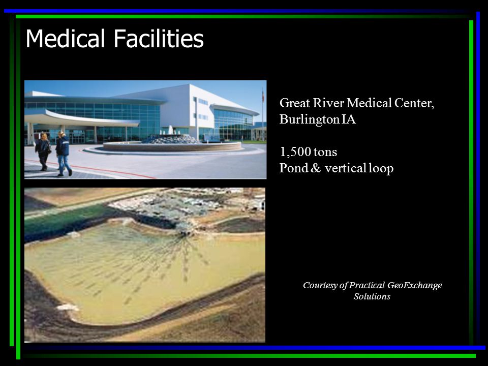 Medical Facilities Great River Medical Center, Burlington IA 1,500 tons Pond & vertical loop Courtesy of Practical GeoExchange Solutions