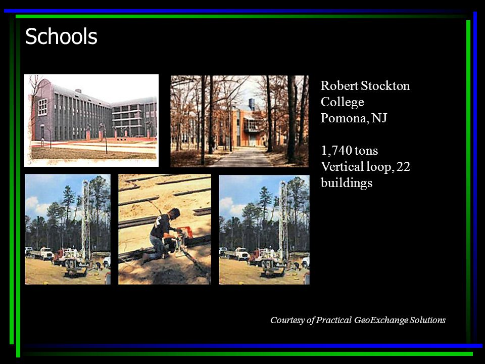 Schools Robert Stockton College Pomona, NJ 1,740 tons Vertical loop, 22 buildings Courtesy of Practical GeoExchange Solutions