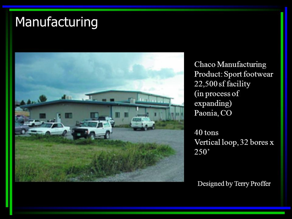 Manufacturing Chaco Manufacturing Product: Sport footwear 22,500 sf facility (in process of expanding) Paonia, CO 40 tons Vertical loop, 32 bores x 250' Terry Proffer Designed by Terry Proffer