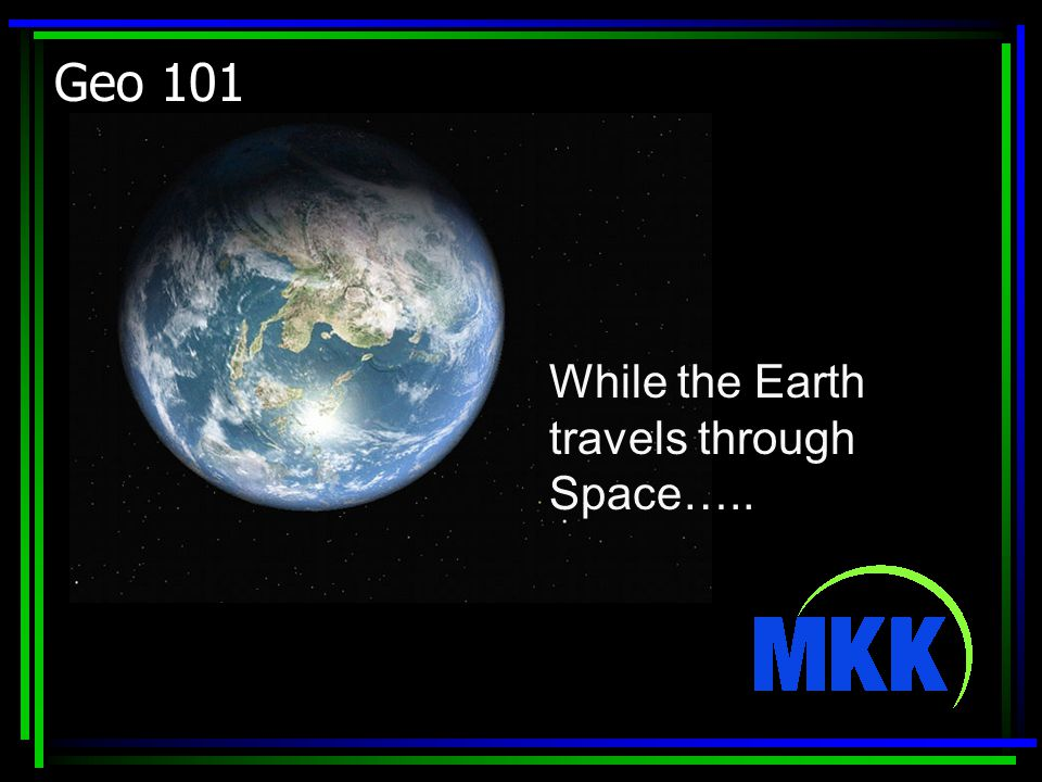 Geo 101 While the Earth travels through Space…..