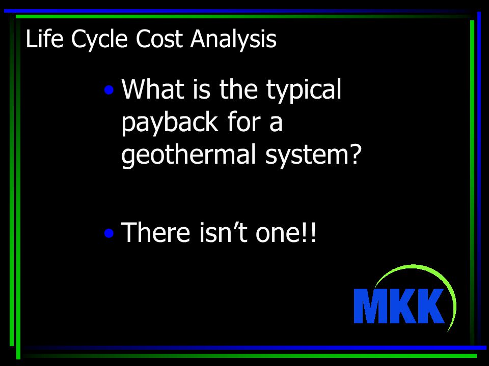 Life Cycle Cost Analysis What is the typical payback for a geothermal system There isn't one!!