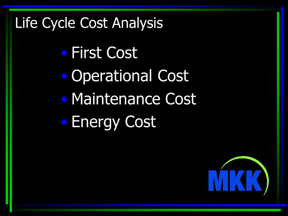 Life Cycle Cost Analysis First Cost Operational Cost Maintenance Cost Energy Cost