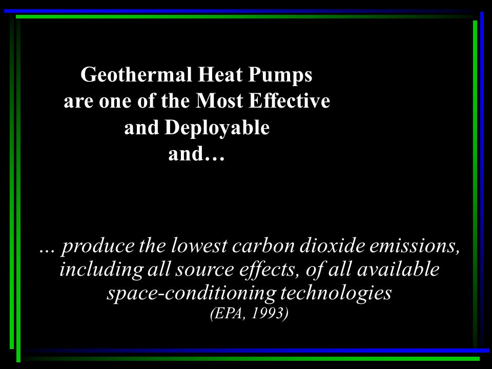 Geothermal Heat Pumps are one of the Most Effective and Deployable and… … produce the lowest carbon dioxide emissions, including all source effects, of all available space-conditioning technologies (EPA, 1993)