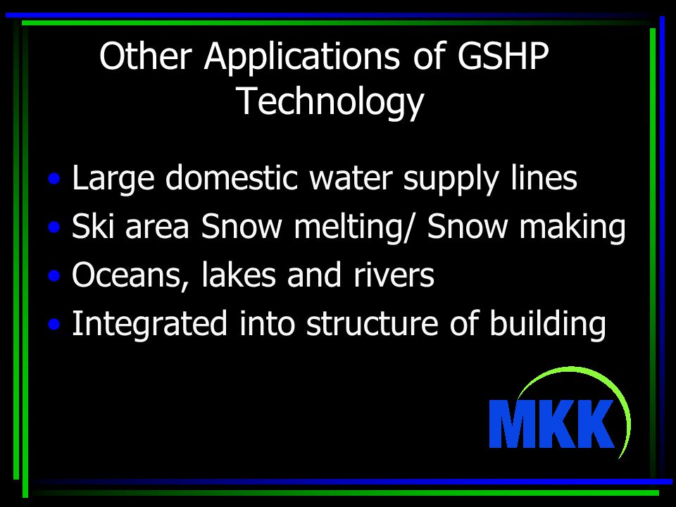 Other Applications of GSHP Technology Large domestic water supply lines Ski area Snow melting/ Snow making Oceans, lakes and rivers Integrated into structure of building