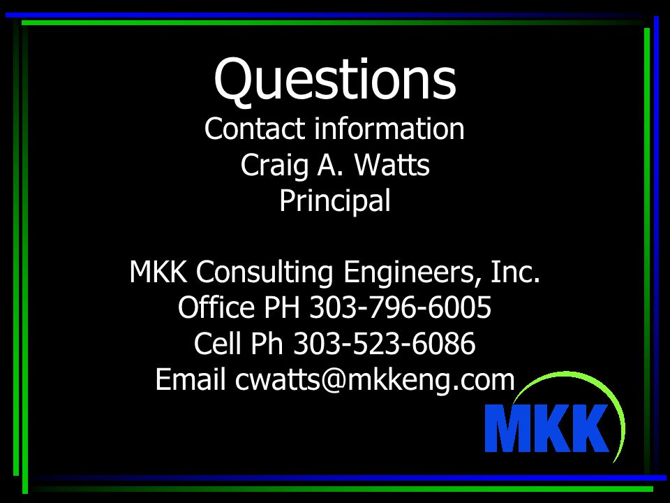 Questions Contact information Craig A. Watts Principal MKK Consulting Engineers, Inc.