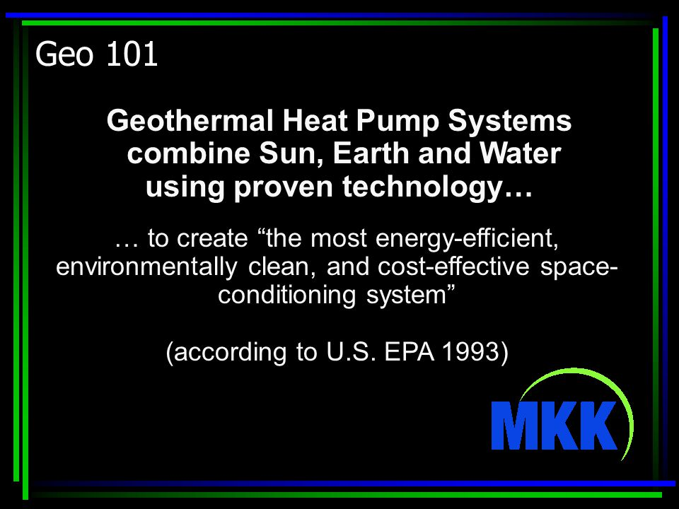 Geo 101 Geothermal Heat Pump Systems combine Sun, Earth and Water using proven technology… … to create the most energy-efficient, environmentally clean, and cost-effective space- conditioning system (according to U.S.
