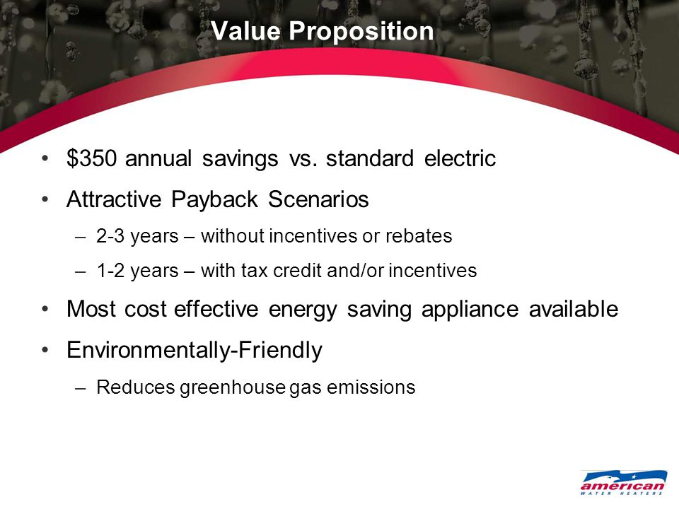 Value Proposition $350 annual savings vs. standard electric Attractive Payback Scenarios –2-3 years – without incentives or rebates –1-2 years – with
