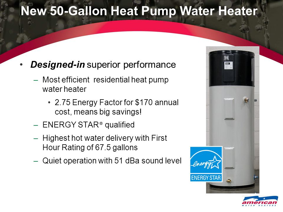 New 50-Gallon Heat Pump Water Heater Designed-in superior performance –Most efficient residential heat pump water heater 2.75 Energy Factor for $170 a