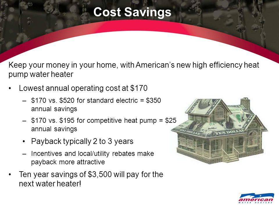 Cost Savings Lowest annual operating cost at $170 –$170 vs. $520 for standard electric = $350 annual savings –$170 vs. $195 for competitive heat pump