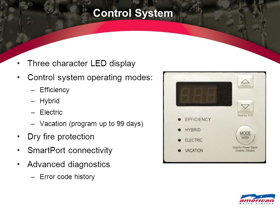 Control System Three character LED display Control system operating modes: –Efficiency –Hybrid –Electric –Vacation (program up to 99 days) Dry fire protection SmartPort connectivity Advanced diagnostics –Error code history