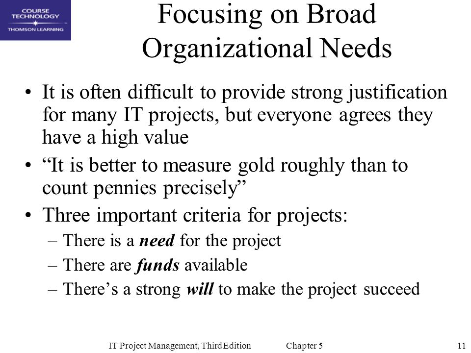 11IT Project Management, Third Edition Chapter 5 Focusing on Broad Organizational Needs It is often difficult to provide strong justification for many