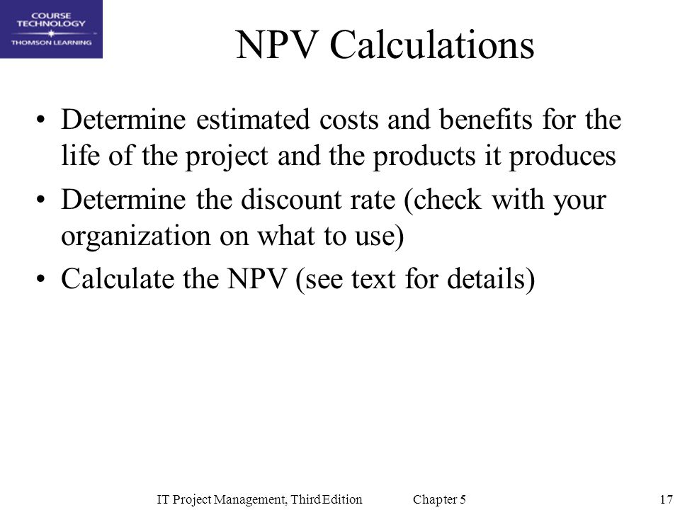 17IT Project Management, Third Edition Chapter 5 NPV Calculations Determine estimated costs and benefits for the life of the project and the products