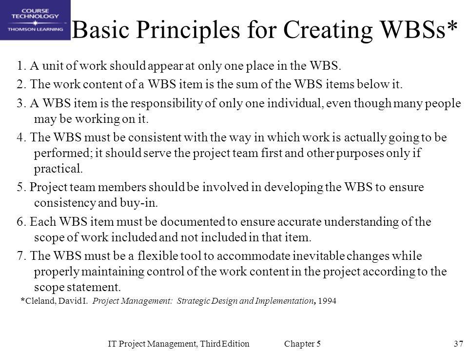 37IT Project Management, Third Edition Chapter 5 Basic Principles for Creating WBSs* 1. A unit of work should appear at only one place in the WBS. 2.