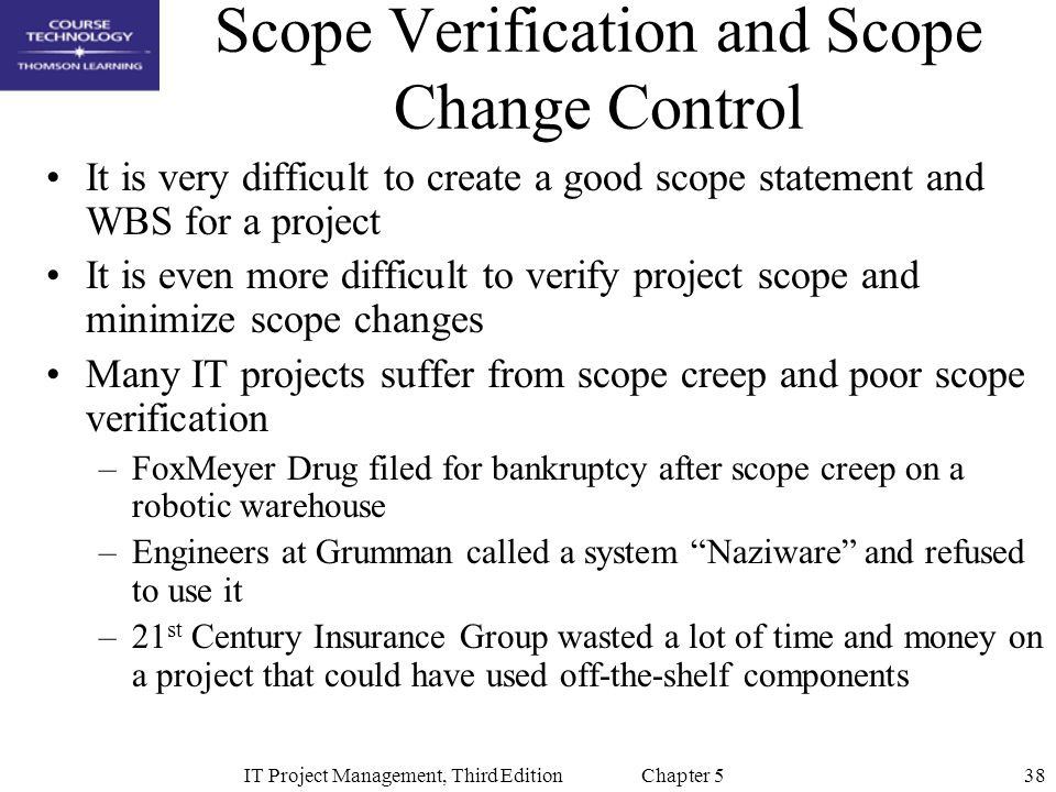 38IT Project Management, Third Edition Chapter 5 Scope Verification and Scope Change Control It is very difficult to create a good scope statement and