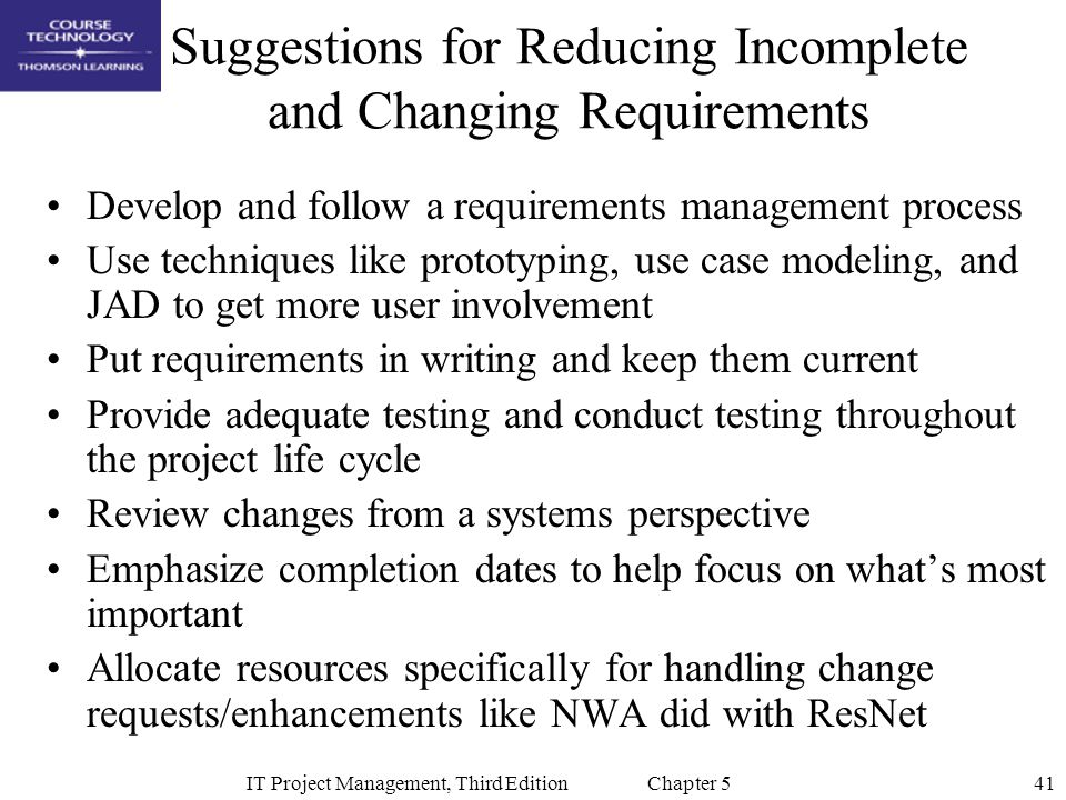 41IT Project Management, Third Edition Chapter 5 Suggestions for Reducing Incomplete and Changing Requirements Develop and follow a requirements manag