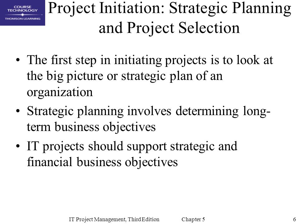 6IT Project Management, Third Edition Chapter 5 Project Initiation: Strategic Planning and Project Selection The first step in initiating projects is