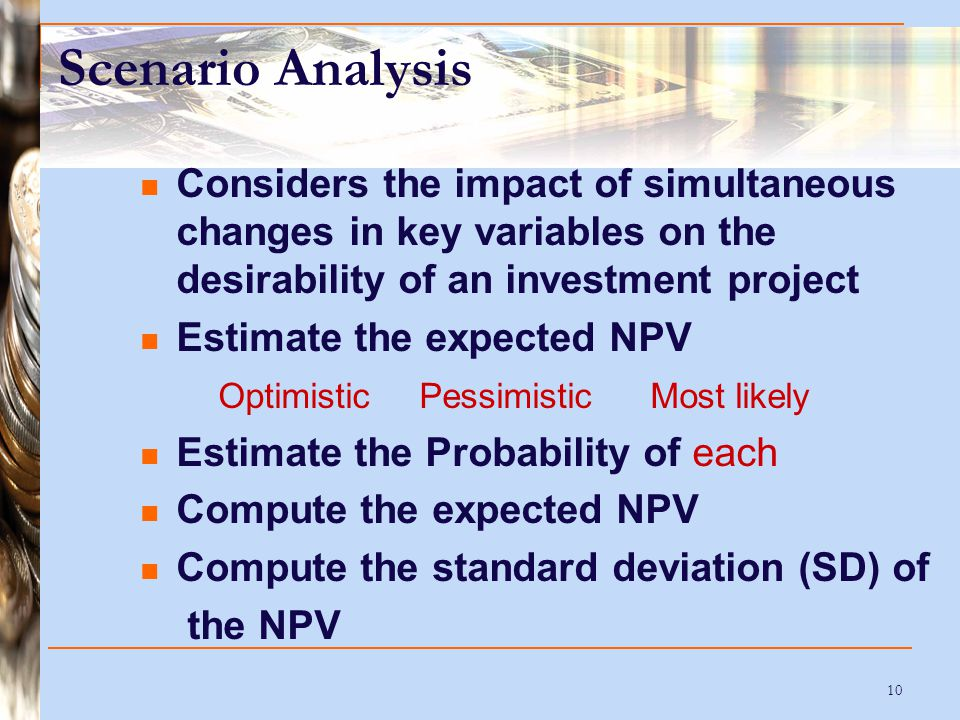 10 Scenario Analysis Considers the impact of simultaneous changes in key variables on the desirability of an investment project Estimate the expected