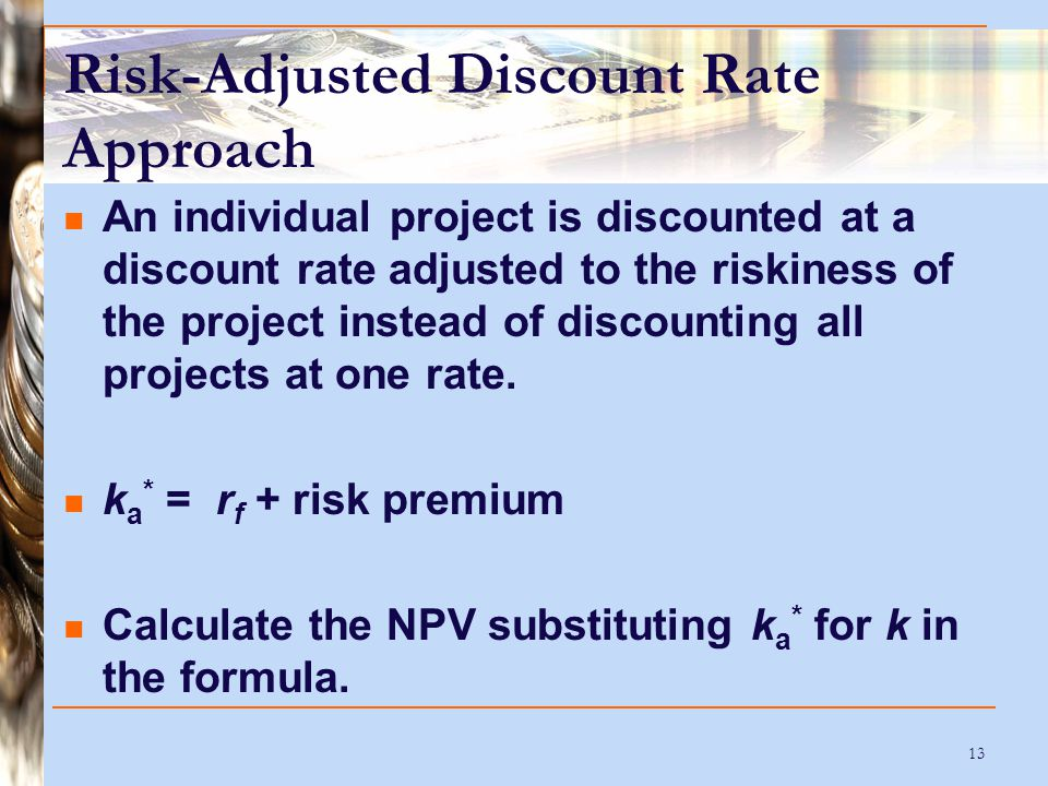 13 Risk-Adjusted Discount Rate Approach An individual project is discounted at a discount rate adjusted to the riskiness of the project instead of dis