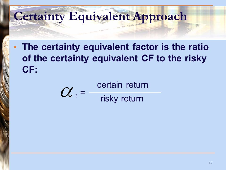 17 Certainty Equivalent Approach The certainty equivalent factor is the ratio of the certainty equivalent CF to the risky CF: t certain return risky r